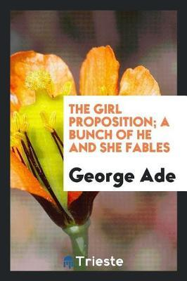 The Girl Proposition; A Bunch of He and She Fables by George Ade