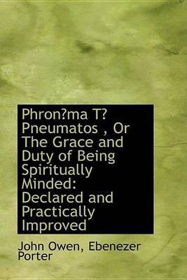 Phronma T Pneumatos, Or The Grace and Duty of Being Spiritually Minded: Declared and Practically by John Owen