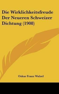 Die Wirklichkeitsfreude Der Neueren Schweizer Dichtung (1908) by Oskar Franz Walzel