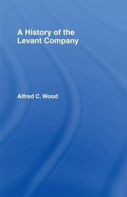 A History of the Levant Company by Alfred C. Wood