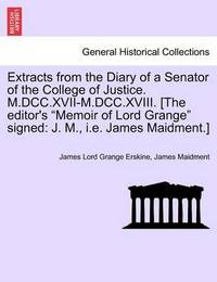 Extracts from the Diary of a Senator of the College of Justice. M.DCC.XVII-M.DCC.XVIII. [The Editor's Memoir of Lord Grange Signed: J. M., i.e. James Maidment.] by James Lord Grange Erskine
