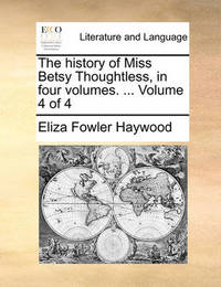 The History of Miss Betsy Thoughtless, in Four Volumes. ... Volume 4 of 4 by Eliza Fowler Haywood