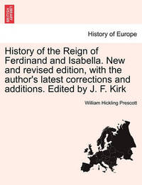 History of the Reign of Ferdinand and Isabella. New and Revised Edition, with the Author's Latest Corrections and Additions. Edited by J. F. Kirk by William Hickling Prescott
