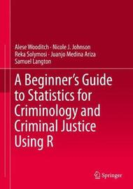 A Beginner's Guide to Statistics for Criminology and Criminal Justice Using R by Alese Wooditch