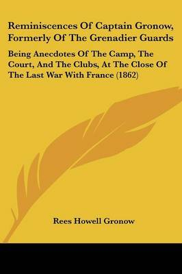 Reminiscences Of Captain Gronow, Formerly Of The Grenadier Guards: Being Anecdotes Of The Camp, The Court, And The Clubs, At The Close Of The Last War With France (1862) by Rees Howell Gronow image