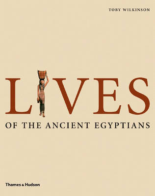 Lives of the Ancient Egyptians: Pharaohs, Queens,Courtiers etc. by Toby Wilkinson