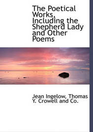 The Poetical Works, Including the Shepherd Lady and Other Poems by Jean Ingelow