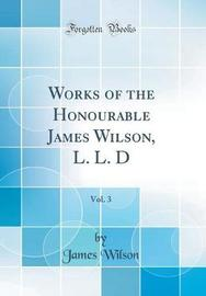 Works of the Honourable James Wilson, L. L. D, Vol. 3 (Classic Reprint) by James Wilson