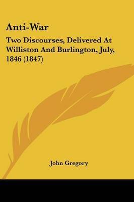 Anti-War: Two Discourses, Delivered At Williston And Burlington, July, 1846 (1847) by John Gregory