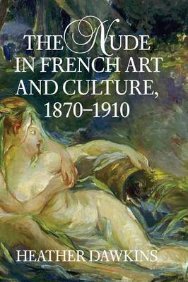 The Nude in French Art and Culture, 1870-1910 by Heather Dawkins