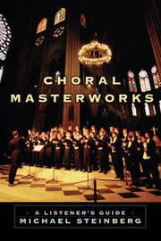 Choral Masterworks by Michael Steinberg