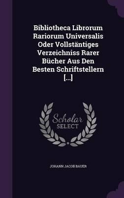 Bibliotheca Librorum Rariorum Universalis Oder Vollstantiges Verzeichniss Rarer Bucher Aus Den Besten Schriftstellern [...] by Johann Jacob Bauer