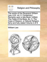 The Works of the Reverend William Law, A.M. Vol. II. Containing I. Remarks Upon a Late Book, Intitled, the Fable of the Bees, &C. II. the Case of Reason, or Natural Religion, Fairly and Fully Stated Volume 2 of 9 by William Law