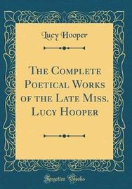 The Complete Poetical Works of the Late Miss. Lucy Hooper (Classic Reprint) by Lucy Hooper image
