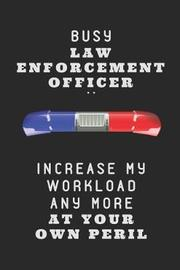 Busy Law Enforcement Officer .. Increase My Workload Any More at Your Own Peril by Studygo Official