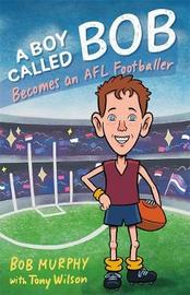 A Boy Called Bob: Becomes an AFL Footballer by Bob Murphy