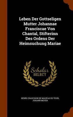 Leben Der Gottseligen Mutter Johannae Franciscae Von Chantal, Stifterinn Des Ordens Der Heimsuchung Mariae by Johann Meyer