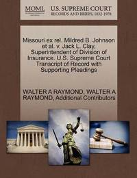 Missouri Ex Rel. Mildred B. Johnson et al. V. Jack L. Clay, Superintendent of Division of Insurance. U.S. Supreme Court Transcript of Record with Supporting Pleadings by Walter A Raymond