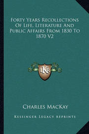 Forty Years Recollections of Life, Literature and Public Affairs from 1830 to 1870 V2 by Charles Mackay