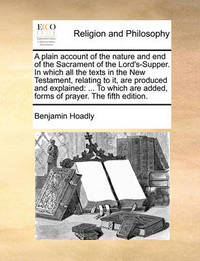 A Plain Account of the Nature and End of the Sacrament of the Lord's-Supper. in Which All the Texts in the New Testament, Relating to It, Are Produced and Explained: To Which Are Added, Forms of Prayer. the Fifth Edition. by Benjamin Hoadly