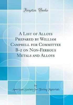 A List of Alloys Prepared by William Campbell for Committee B-2 on Non-Ferrous Metals and Alloys (Classic Reprint) by American Society for Testing Materials image
