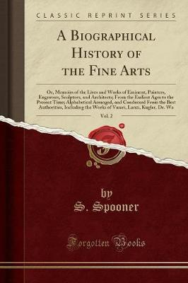 A Biographical History of the Fine Arts, Vol. 2 by S. Spooner