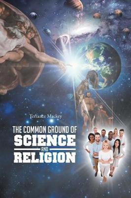 The Common Ground of Science and Religion by Terrance Mackey