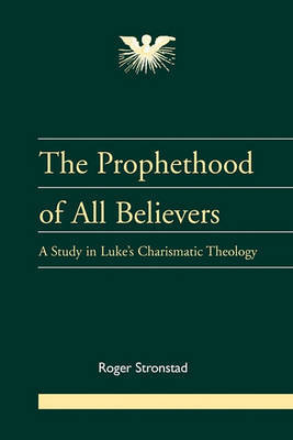 The Prophethood of All Believers: A Study in Luke's Charismatic Theology by Roger Stronstad
