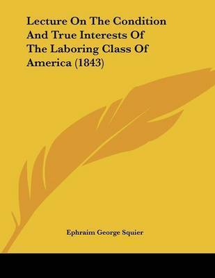Lecture on the Condition and True Interests of the Laboring Class of America (1843) by Ephraim George Squier