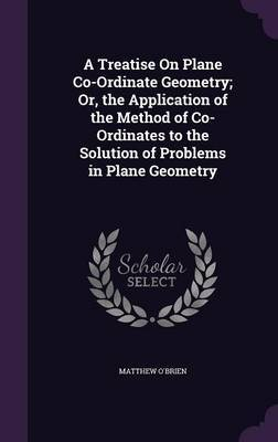 A Treatise on Plane Co-Ordinate Geometry; Or, the Application of the Method of Co-Ordinates to the Solution of Problems in Plane Geometry by Matthew O'Brien