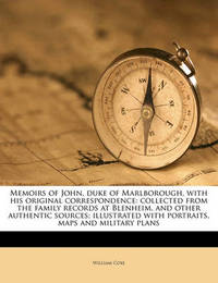 Memoirs of John, Duke of Marlborough, with His Original Correspondence: Collected from the Family Records at Blenheim, and Other Authentic Sources; Illustrated with Portraits, Maps and Military Plans by William Coxe