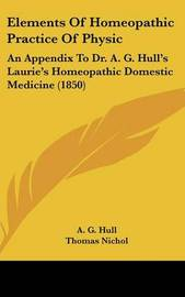 Elements of Homeopathic Practice of Physic: An Appendix to Dr. A. G. Hull's Laurie's Homeopathic Domestic Medicine (1850) by A. G. Hull image