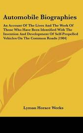 Automobile Biographies: An Account of the Lives and the Work of Those Who Have Been Identified with the Invention and Development of Self-Propelled Vehicles on the Common Roads (1904) by Lyman Horace Weeks