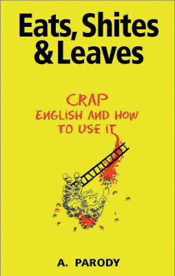 Eats, Shites and Leaves: Crap English and How to Use it by A. Parody