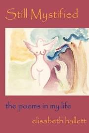 Still Mystified: The Poems in My Life by Elisabeth Hallett