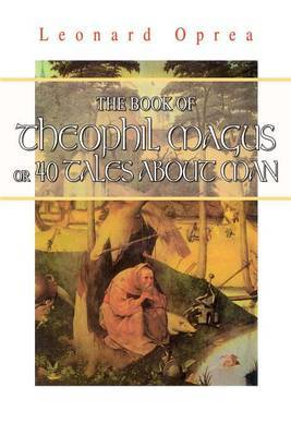 Book of Theophil Magus or 40 Tales about Man by Leonard Oprea