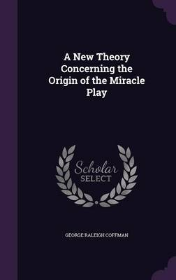 A New Theory Concerning the Origin of the Miracle Play by George Raleigh Coffman