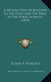 A Secular View of Religion in the State, and the Bible in the Public Schools (1870) by Elisha P Hurlbut