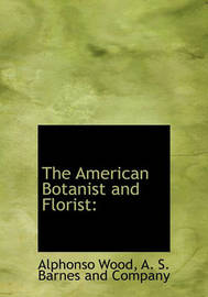The American Botanist and Florist by Alphonso Wood
