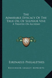 The Admirable Efficacy of the True Oil of Sulphur Vive: A Treatise on Alchemy by Eirenaeus Philalethes