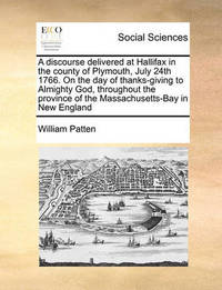 A Discourse Delivered at Hallifax in the County of Plymouth, July 24th 1766. on the Day of Thanks-Giving to Almighty God, Throughout the Province of the Massachusetts-Bay in New England by William Patten