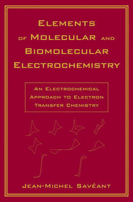 Elements of Molecular and Biomolecular Electrochemistry - An Electrochemical Approach to Electron Transfer Chemistry by Jean-Michel Saveant
