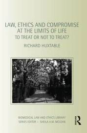 Law, Ethics and Compromise at the Limits of Life by Richard Huxtable