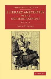 Literary Anecdotes of the Eighteenth Century 9 Volume Set Literary Anecdotes of the Eighteenth Century: Volume 6 by John Nichols