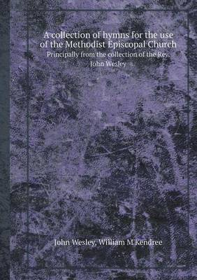 A Collection of Hymns for the Use of the Methodist Episcopal Church Principally from the Collection of the REV. John Wesley by John Wesley