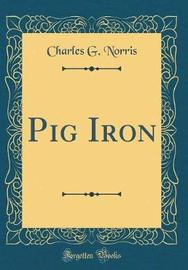 Pig Iron (Classic Reprint) by Charles G Norris image