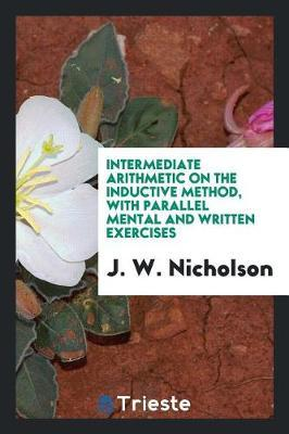 Intermediate Arithmetic on the Inductive Method, with Parallel Mental and Written Exercises by J W Nicholson
