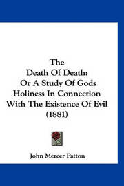 The Death of Death: Or a Study of Gods Holiness in Connection with the Existence of Evil (1881) by John Mercer Patton