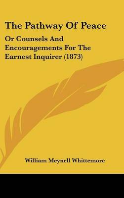 The Pathway Of Peace: Or Counsels And Encouragements For The Earnest Inquirer (1873) by William Meynell Whittemore image