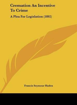 Cremation an Incentive to Crime: A Plea for Legislation (1892) by Francis Seymour Haden